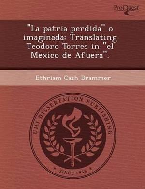 La Patria Perdida O Imaginada: Translating Teodoro Torres in El Mexico de Afuera.