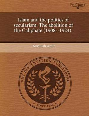 Islam and the Politics of Secularism: The Abolition of the Caliphate (1908--1924)