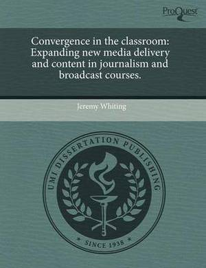 Convergence in the Classroom: Expanding New Media Delivery and Content in Journalism and Broadcast Courses