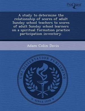 A Study to Determine the Relationship of Scores of Adult Sunday School Teachers to Scores of Adult Sunday School Learners on a Spiritual Formation P