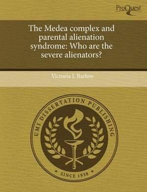 The Medea Complex and Parental Alienation Syndrome: Who Are the Severe Alienators?