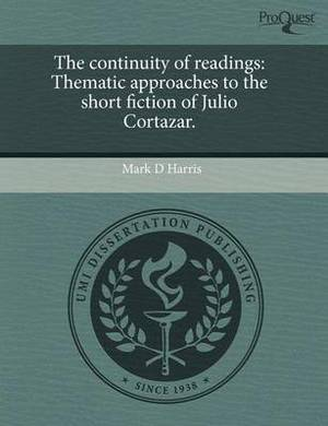 The Continuity of Readings: Thematic Approaches to the Short Fiction of Julio Cortazar