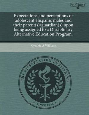 Expectations and Perceptions of Adolescent Hispanic Males and Their Parent(s)/Guardian(s) Upon Being Assigned to a Disciplinary Alternative Education