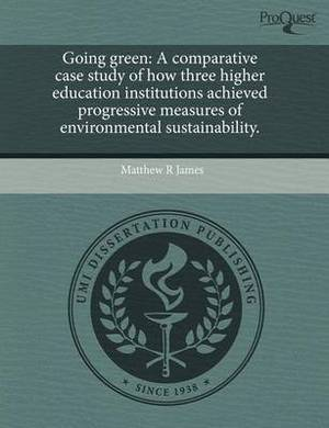 Going Green: A Comparative Case Study of How Three Higher Education Institutions Achieved Progressive Measures of Environmental Sus