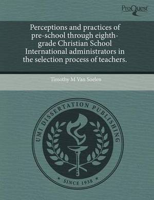 Perceptions and Practices of Pre-School Through Eighth-Grade Christian School International Administrators in the Selection Process of Teachers