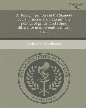 A  Foreign  Princess in the Siamese Court: Princess Dara Rasami, the Politics of Gender and Ethnic Difference in Nineteenth-Century Siam.