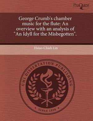 George Crumb's Chamber Music for the Flute: An Overview with an Analysis of an Idyll for the Misbegotten: A Dissertation Submitted in Partial Fulfillment of the Requirements for the Degree of Doctor of Musical Arts, University of Washington, 2009
