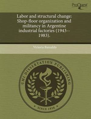 Labor and Structural Change: Shop-Floor Organization and Militancy in Argentine Industrial Factories (1943--1983)