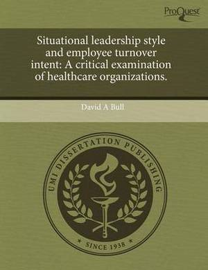 Situational Leadership Style and Employee Turnover Intent: A Critical Examination of Healthcare Organizations