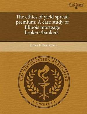 The Ethics of Yield Spread Premium: A Case Study of Illinois Mortgage Brokers/Bankers
