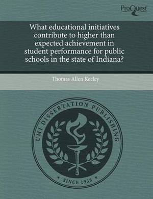 What Educational Initiatives Contribute to Higher Than Expected Achievement in Student Performance for Public Schools in the State of Indiana?
