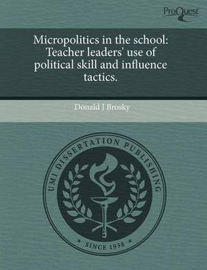 Micropolitics in the School: Teacher Leaders' Use of Political Skill and Influence Tactics