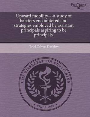 Upward Mobility---A Study of Barriers Encountered and Strategies Employed by Assistant Principals Aspiring to Be Principals