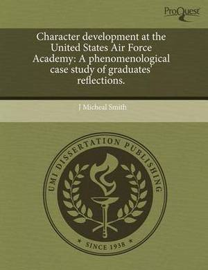 Character Development at the United States Air Force Academy: A Phenomenological Case Study of Graduates' Reflections