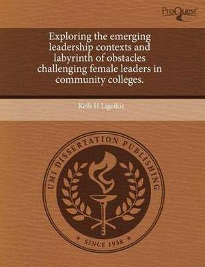 Exploring the Emerging Leadership Contexts and Labyrinth of Obstacles Challenging Female Leaders in Community Colleges
