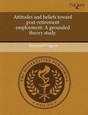 Attitudes and Beliefs Toward Post-Retirement Employment: A Grounded Theory Study