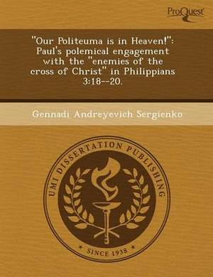 Our Politeuma Is in Heaven!: Paul's Polemical Engagement with the Enemies of the Cross of Christ in Philippians 3:18--20