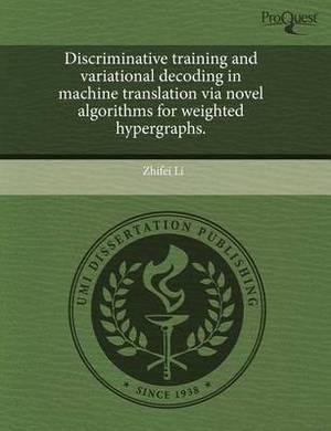 Discriminative Training and Variational Decoding in Machine Translation Via Novel Algorithms for Weighted Hypergraphs