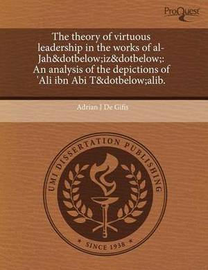 The Theory of Virtuous Leadership in the Works of Al-Jah&dotbelow;iz&dotbelow; An Analysis of the Depictions of 'Ali Ibn ABI T&dotbelow;alib