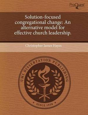 Solution-Focused Congregational Change: An Alternative Model for Effective Church Leadership
