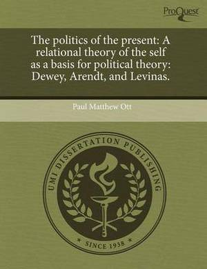 The Politics of the Present: A Relational Theory of the Self as a Basis for Political Theory: Dewey
