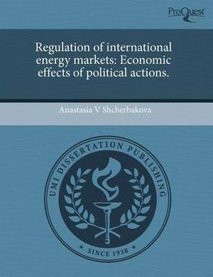 Regulation of International Energy Markets: Economic Effects of Political Actions.