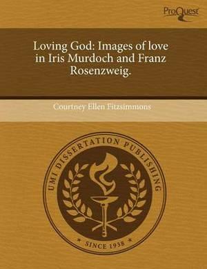 Loving God: Images of Love in Iris Murdoch and Franz Rosenzweig.