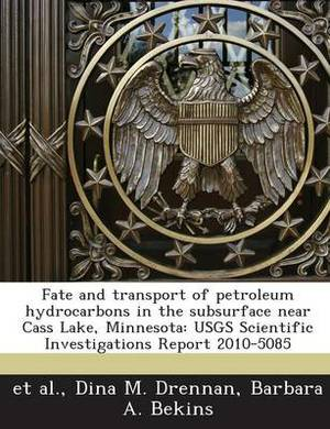 Fate and Transport of Petroleum Hydrocarbons in the Subsurface Near Cass Lake, Minnesota: Usgs Scientific Investigations Report 2010-5085