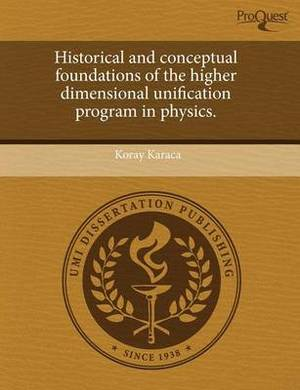 Historical and Conceptual Foundations of the Higher Dimensional Unification Program in Physics
