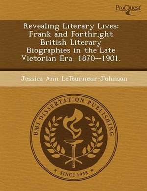 Revealing Literary Lives: Frank and Forthright British Literary Biographies in the Late Victorian Era
