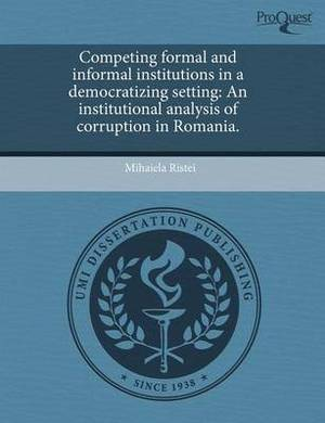 Competing Formal and Informal Institutions in a Democratizing Setting: An Institutional Analysis of Corruption in Romania