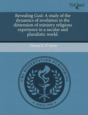 Revealing God: A Study of the Dynamics of Revelation in the Dimension of Ministry Religious Experience in a Secular and Pluralistic World.