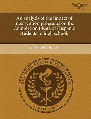 An Analysis of the Impact of Intervention Programs on the Completion I Rate of Hispanic Students in High School