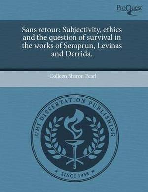 Sans Retour: Subjectivity, Ethics and the Question of Survival in the Works of Semprun, Levinas and Derrida.