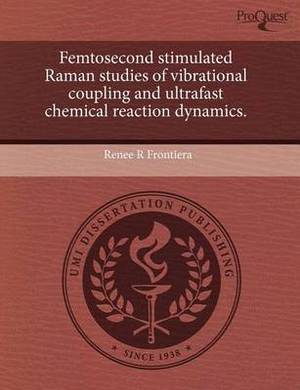 Femtosecond Stimulated Raman Studies of Vibrational Coupling and Ultrafast Chemical Reaction Dynamics.