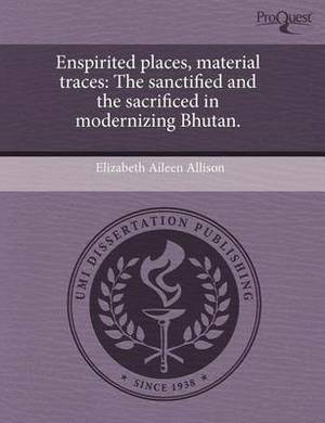 Enspirited Places, Material Traces: The Sanctified and the Sacrificed in Modernizing Bhutan.