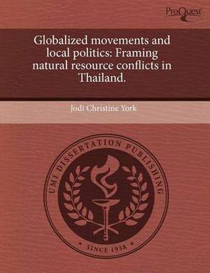 Globalized Movements and Local Politics: Framing Natural Resource Conflicts in Thailand.