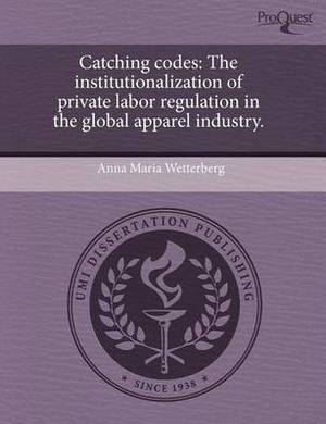Catching Codes: The Institutionalization of Private Labor Regulation in the Global Apparel Industry