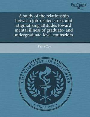 A Study of the Relationship Between Job-Related Stress and Stigmatizing Attitudes Toward Mental Illness of Graduate- And Undergraduate-Level Counsel