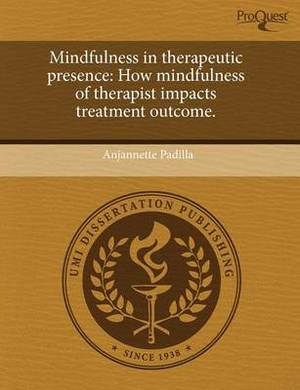 Mindfulness in Therapeutic Presence: How Mindfulness of Therapist Impacts Treatment Outcome