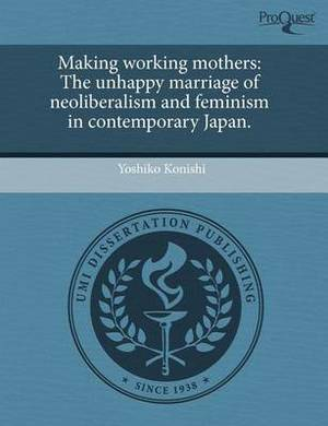 Making Working Mothers: The Unhappy Marriage of Neoliberalism and Feminism in Contemporary Japan