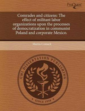 Comrades and Citizens: The Effect of Militant Labor Organizations Upon the Processes of Democratization in Communist Poland and Corporate Mex