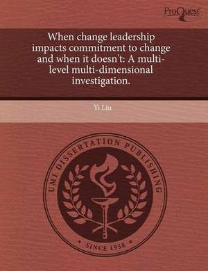 When Change Leadership Impacts Commitment to Change and When It Doesn't: A Multi-Level Multi-Dimensional Investigation