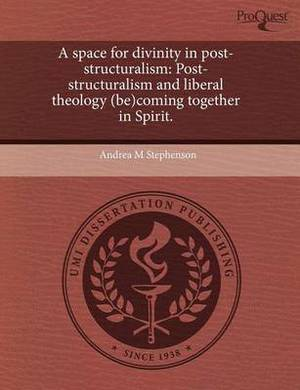 A Space for Divinity in Post-Structuralism: Post-Structuralism and Liberal Theology (Be)Coming Together in Spirit