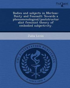 Bodies and Subjects in Merleau-Ponty and Foucault: Towards a Phenomenological/Poststructuralist Feminist Theory of Embodied Subjectivity
