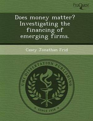 Does Money Matter? Investigating the Financing of Emerging Firms