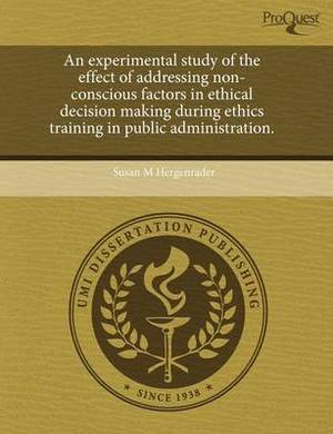 An Experimental Study of the Effect of Addressing Non-Conscious Factors in Ethical Decision Making During Ethics Training in Public Administration