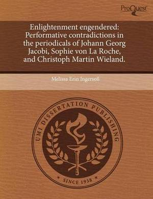 Enlightenment Engendered: Performative Contradictions in the Periodicals of Johann Georg Jacobi, Sophie Von La Roche, and Christoph Martin Wieland.