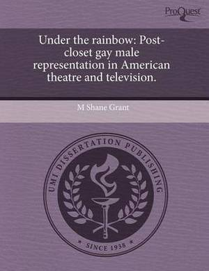 Under the Rainbow: Post-Closet Gay Male Representation in American Theatre and Television