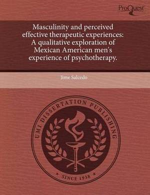 Masculinity and Perceived Effective Therapeutic Experiences: A Qualitative Exploration of Mexican American Men's Experience of Psychotherapy